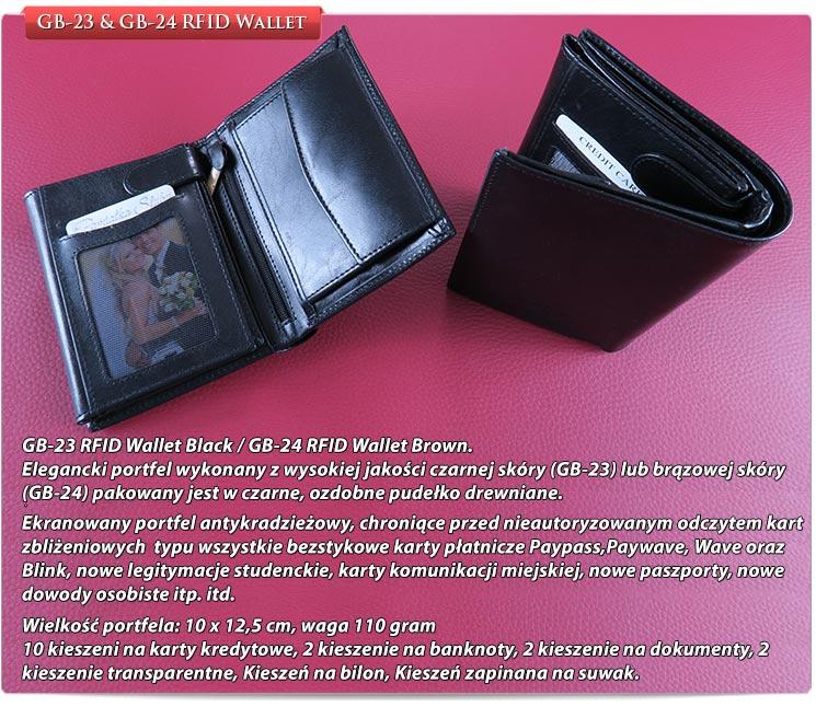 GB-23 RFID Wallet Black / GB-24 RFID Wallet Brown. Elegancki portfel wykonany z wysokiej jakości czarnej skóry (GB-23) lub brązowej skóry (GB-24) pakowany jest w czarne, ozdobne pudełko drewniane. Ekranowany portfel antykradzieżowy, chroniące przed nieautoryzowanym odczytem kart zbliżeniowych typu wszystkie bezstykowe karty płatnicze Paypass,Paywave, Wave oraz Blink, nowe legitymacje studenckie, karty komunikacji miejskiej, nowe paszporty, nowe dowody osobiste itp. itd.Wielkość portfela: 10 x 12,5 cm, waga 110 gram, 10 kieszeni na karty kredytowe, 2 kieszenie na banknoty, 2 kieszenie na dokumenty, 2 kieszenie transparentne, Kieszeń na bilon, Kieszeń zapinana na suwak.